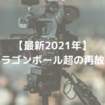 【最新2021年】ドラゴンボール超の再放送はいつからどこで見れる?